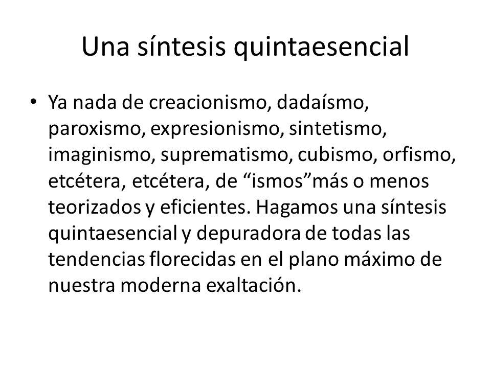 Una síntesis quintaesencial Ya nada de creacionismo, dadaísmo, paroxismo, expresionismo, sintetismo, imaginismo, suprematismo, cubismo, orfismo, etcétera, etcétera, de ismosmás o menos teorizados y eficientes.