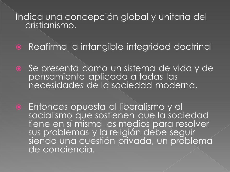 Indica una concepción global y unitaria del cristianismo. Reafirma la intangible integridad doctrinal Se presenta como un sistema de vida y de pensami