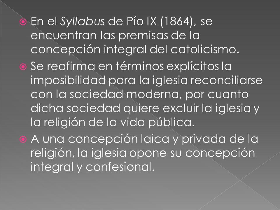 En el Syllabus de Pío IX (1864), se encuentran las premisas de la concepción integral del catolicismo. Se reafirma en términos explícitos la imposibil