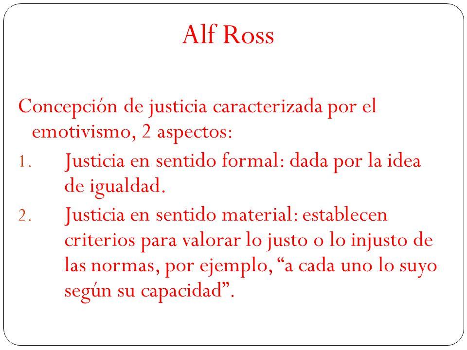 Alf Ross Concepción de justicia caracterizada por el emotivismo, 2 aspectos: 1. Justicia en sentido formal: dada por la idea de igualdad. 2. Justicia