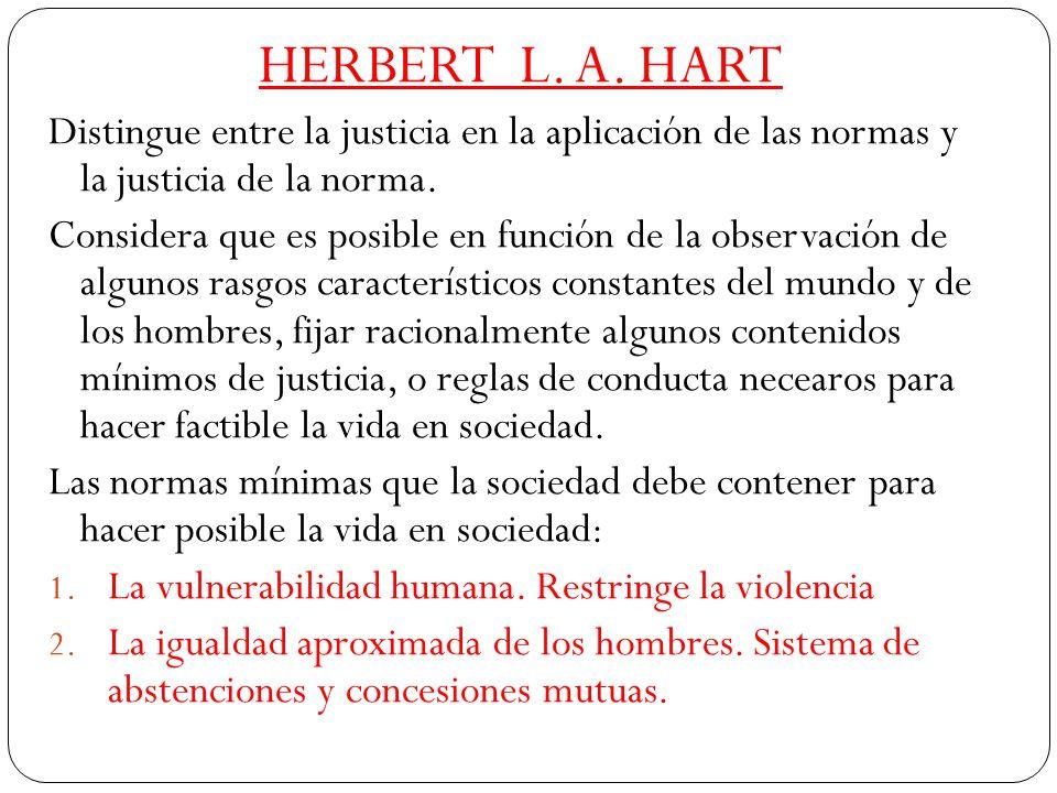 HERBERT L. A. HART Distingue entre la justicia en la aplicación de las normas y la justicia de la norma. Considera que es posible en función de la obs