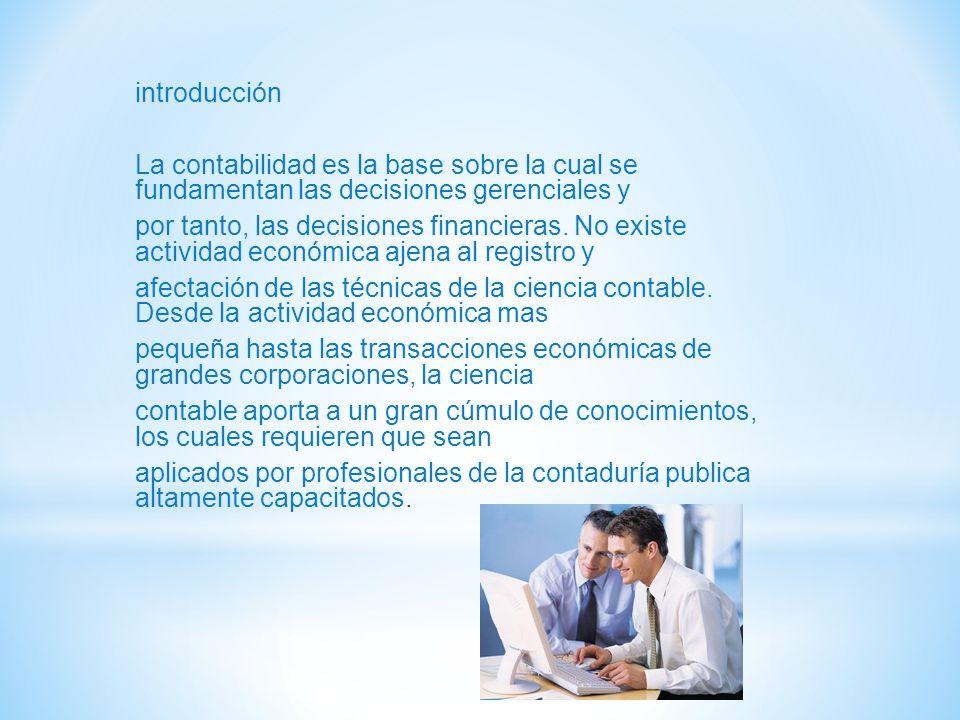 introducción La contabilidad es la base sobre la cual se fundamentan las decisiones gerenciales y por tanto, las decisiones financieras. No existe act