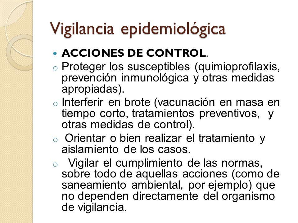 Vigilancia epidemiológica ACCIONES DE CONTROL. o Proteger los susceptibles (quimioprofilaxis, prevención inmunológica y otras medidas apropiadas). o I