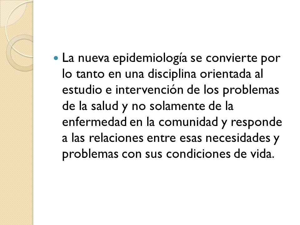 La nueva epidemiología se convierte por lo tanto en una disciplina orientada al estudio e intervención de los problemas de la salud y no solamente de
