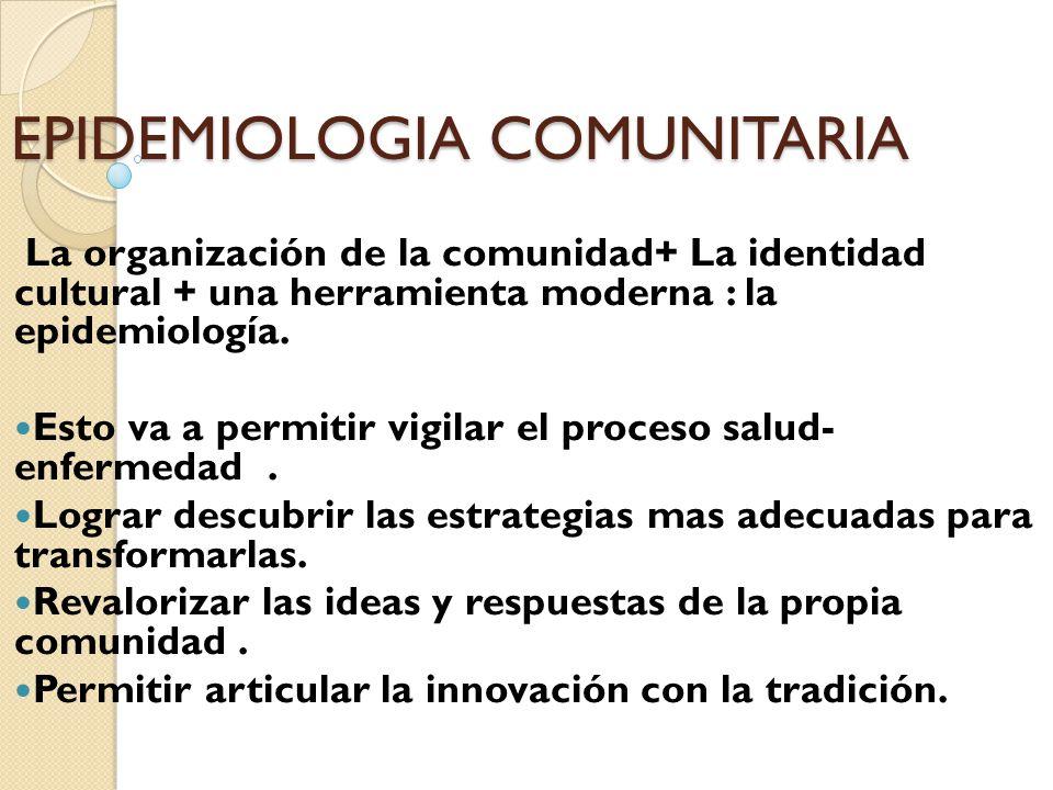 EPIDEMIOLOGIA COMUNITARIA La organización de la comunidad+ La identidad cultural + una herramienta moderna : la epidemiología. Esto va a permitir vigi