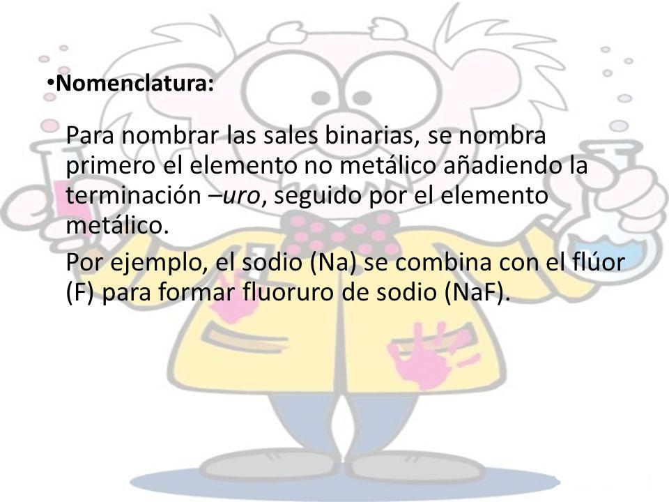 Nomenclatura: Para nombrar las sales binarias, se nombra primero el elemento no metálico añadiendo la terminación –uro, seguido por el elemento metáli