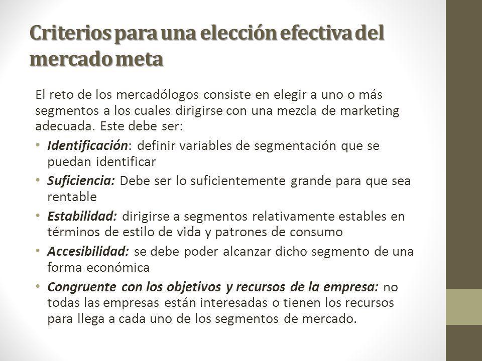 Criterios para una elección efectiva del mercado meta El reto de los mercadólogos consiste en elegir a uno o más segmentos a los cuales dirigirse con una mezcla de marketing adecuada.