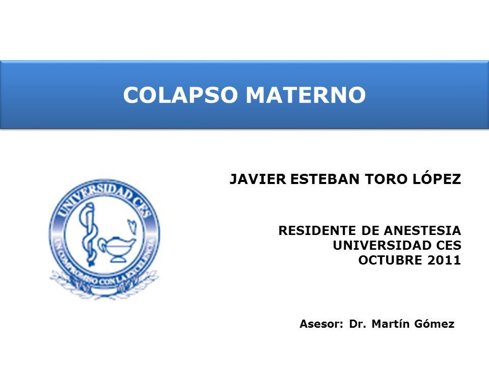 COLAPSO MATERNO JAVIER ESTEBAN TORO LÓPEZ RESIDENTE DE ANESTESIA UNIVERSIDAD CES OCTUBRE 2011 Asesor: Dr. Martín Gómez