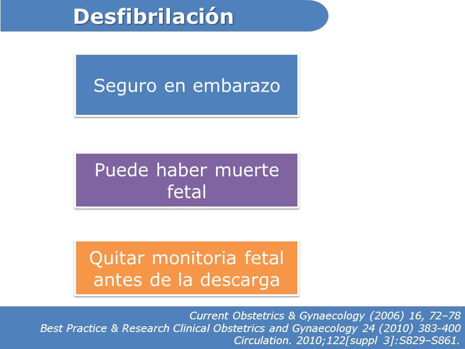 Desfibrilación Seguro en embarazo Puede haber muerte fetal Quitar monitoria fetal antes de la descarga Current Obstetrics & Gynaecology (2006) 16, 72–