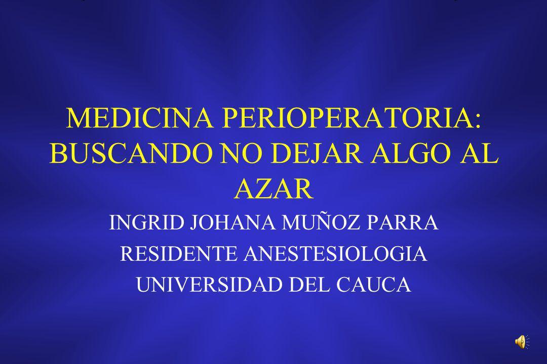 MEDICINA PERIOPERATORIA: BUSCANDO NO DEJAR ALGO AL AZAR INGRID JOHANA MUÑOZ PARRA RESIDENTE ANESTESIOLOGIA UNIVERSIDAD DEL CAUCA