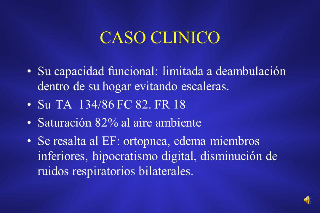 CASO CLINICO Su capacidad funcional: limitada a deambulación dentro de su hogar evitando escaleras. Su TA 134/86 FC 82. FR 18 Saturación 82% al aire a