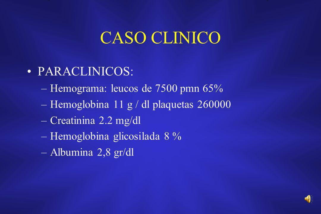 CASO CLINICO PARACLINICOS: –Hemograma: leucos de 7500 pmn 65% –Hemoglobina 11 g / dl plaquetas 260000 –Creatinina 2.2 mg/dl –Hemoglobina glicosilada 8