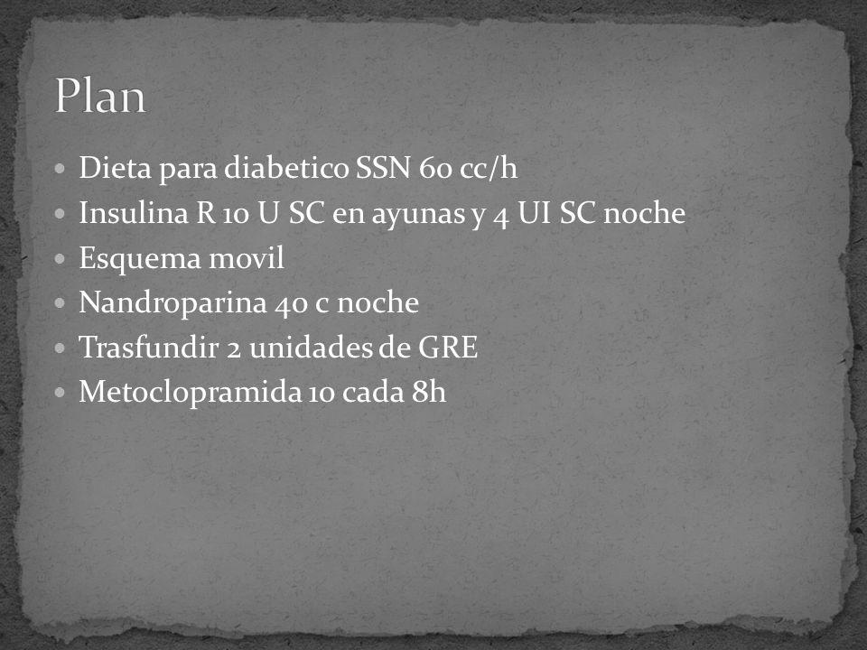 Dieta para diabetico SSN 60 cc/h Insulina R 10 U SC en ayunas y 4 UI SC noche Esquema movil Nandroparina 40 c noche Trasfundir 2 unidades de GRE Metoclopramida 10 cada 8h
