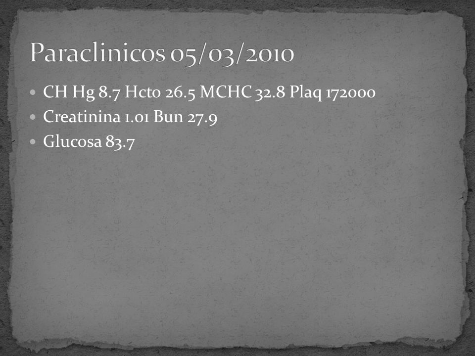 CH Hg 8.7 Hcto 26.5 MCHC 32.8 Plaq 172000 Creatinina 1.01 Bun 27.9 Glucosa 83.7