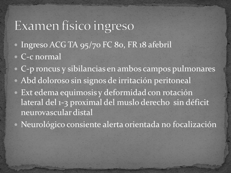 Ingreso ACG TA 95/70 FC 80, FR 18 afebril C-c normal C-p roncus y sibilancias en ambos campos pulmonares Abd doloroso sin signos de irritación peritoneal Ext edema equimosis y deformidad con rotación lateral del 1-3 proximal del muslo derecho sin déficit neurovascular distal Neurológico consiente alerta orientada no focalización