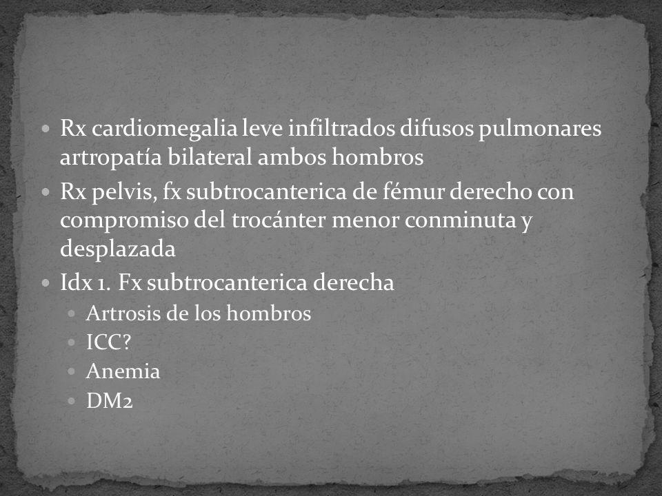 Rx cardiomegalia leve infiltrados difusos pulmonares artropatía bilateral ambos hombros Rx pelvis, fx subtrocanterica de fémur derecho con compromiso del trocánter menor conminuta y desplazada Idx 1.