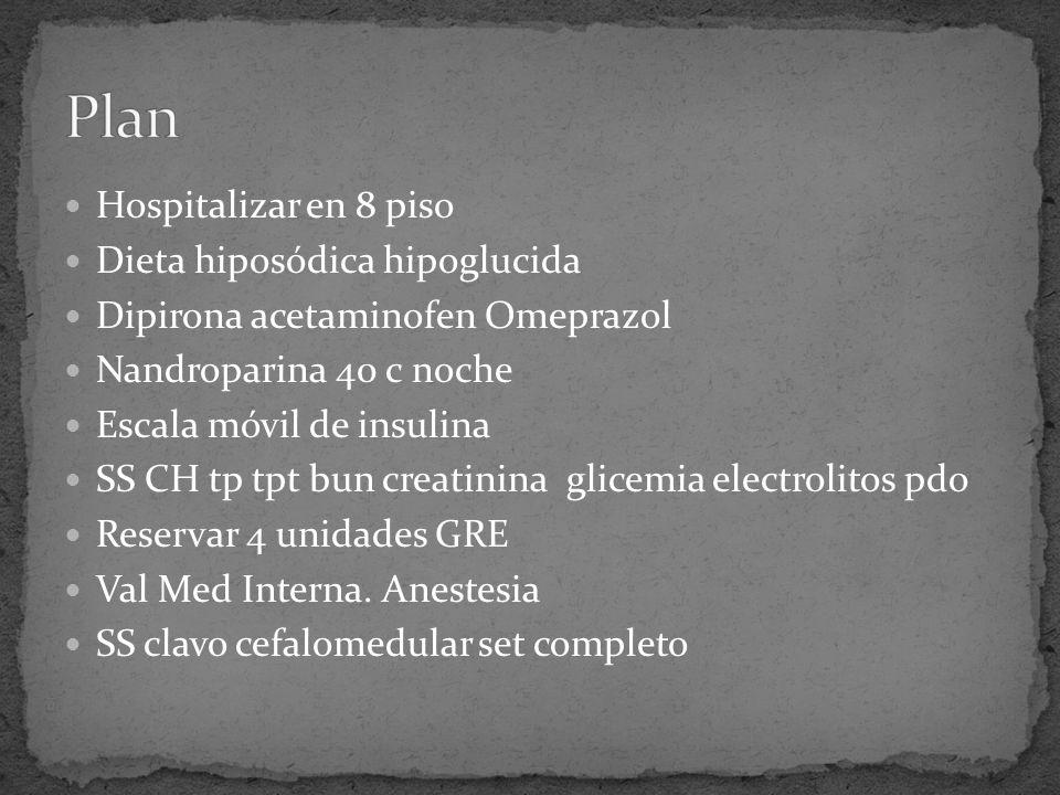 Hospitalizar en 8 piso Dieta hiposódica hipoglucida Dipirona acetaminofen Omeprazol Nandroparina 40 c noche Escala móvil de insulina SS CH tp tpt bun creatinina glicemia electrolitos pdo Reservar 4 unidades GRE Val Med Interna.