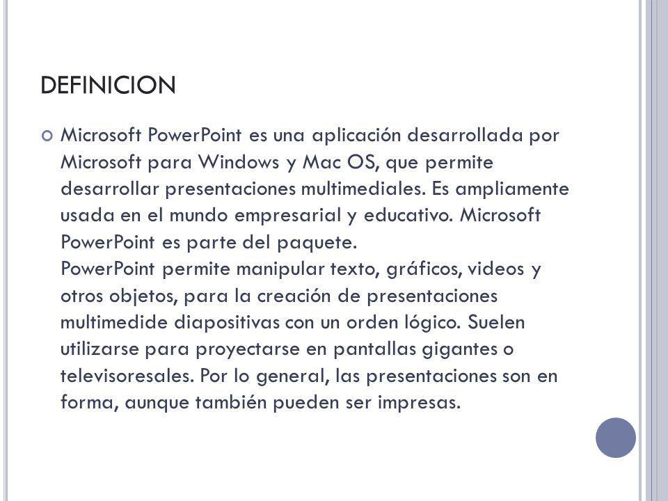 DEFINICION Microsoft PowerPoint es una aplicación desarrollada por Microsoft para Windows y Mac OS, que permite desarrollar presentaciones multimedial