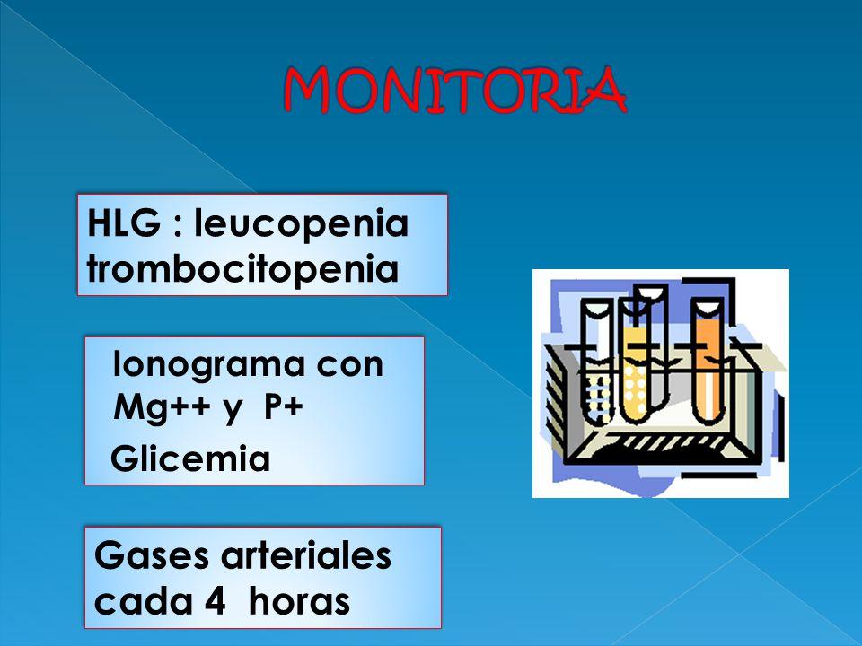 HLG : leucopenia trombocitopenia HLG : leucopenia trombocitopenia Gases arteriales cada 4 horas Ionograma con Mg++ y P+ Glicemia Ionograma con Mg++ y
