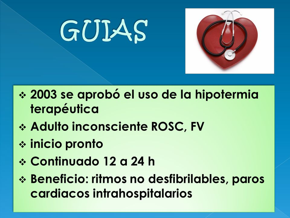 2003 se aprobó el uso de la hipotermia terapéutica Adulto inconsciente ROSC, FV inicio pronto Continuado 12 a 24 h Beneficio: ritmos no desfibrilables, paros cardiacos intrahospitalarios 2003 se aprobó el uso de la hipotermia terapéutica Adulto inconsciente ROSC, FV inicio pronto Continuado 12 a 24 h Beneficio: ritmos no desfibrilables, paros cardiacos intrahospitalarios