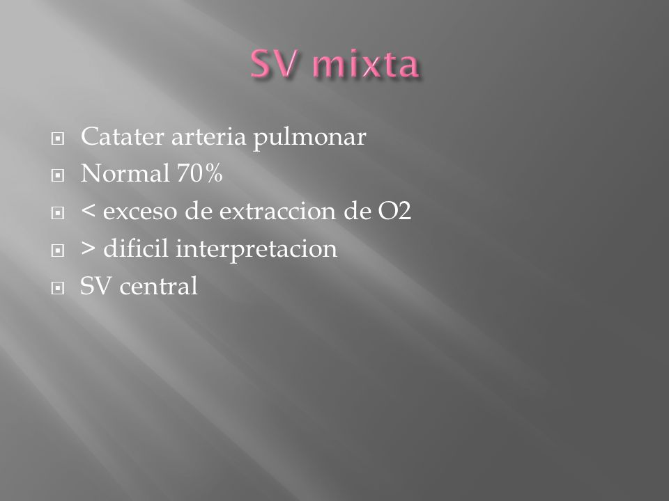 Catater arteria pulmonar Normal 70% < exceso de extraccion de O2 > dificil interpretacion SV central