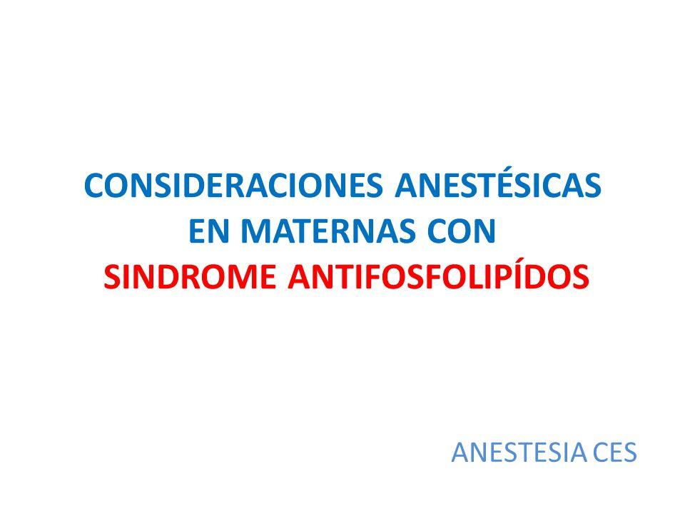 CONSIDERACIONES ANESTÉSICAS EN MATERNAS CON SINDROME ANTIFOSFOLIPÍDOS ANESTESIA CES