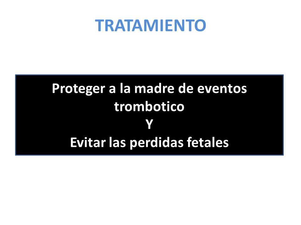 TRATAMIENTO Proteger a la madre de eventos trombotico Y Evitar las perdidas fetales