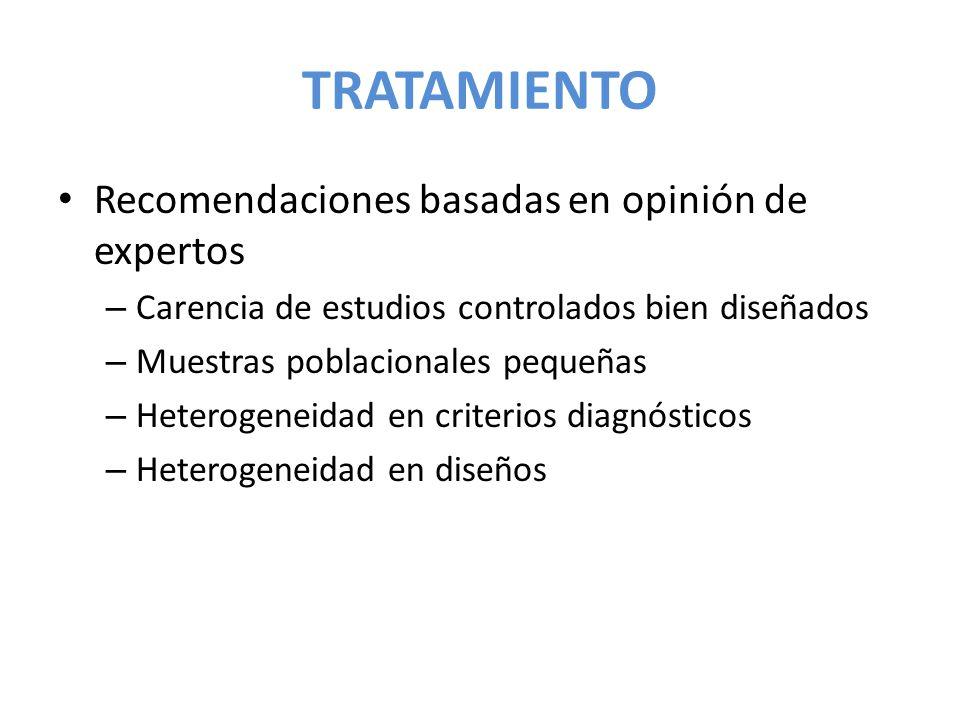 TRATAMIENTO Recomendaciones basadas en opinión de expertos – Carencia de estudios controlados bien diseñados – Muestras poblacionales pequeñas – Heter