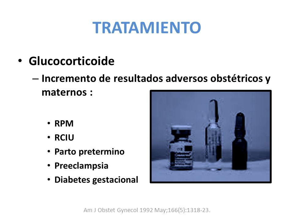 TRATAMIENTO Glucocorticoide – Incremento de resultados adversos obstétricos y maternos : RPM RCIU Parto pretermino Preeclampsia Diabetes gestacional A
