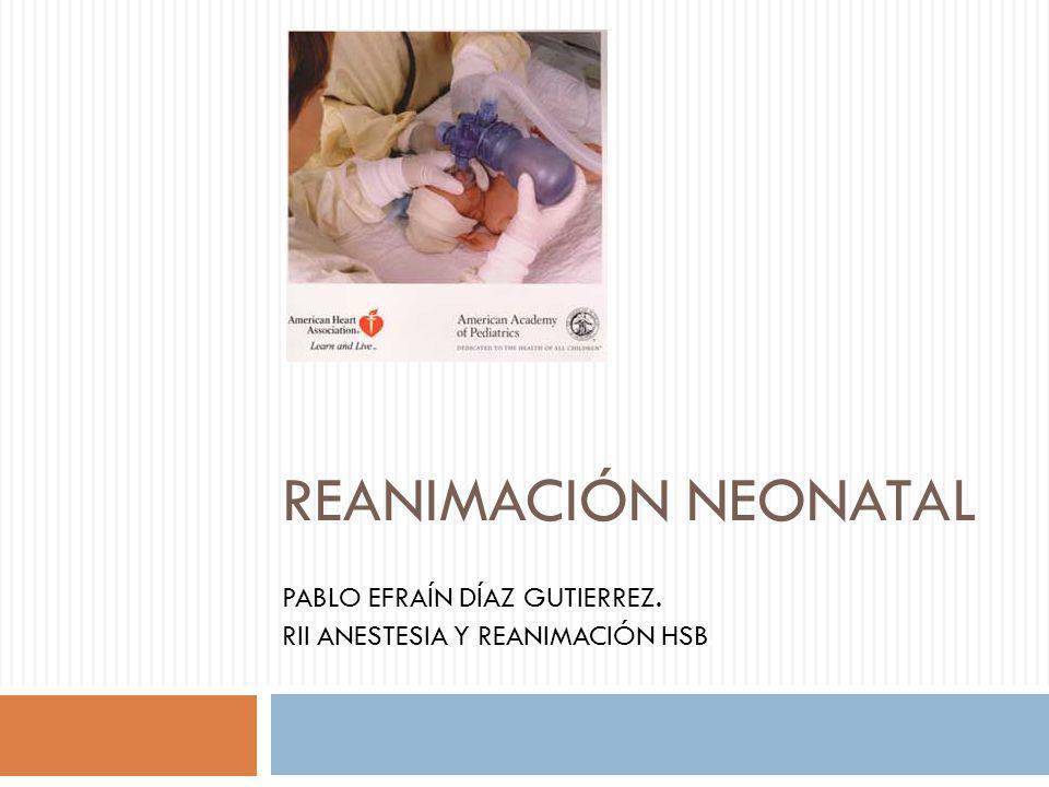 REANIMACIÓN NEONATAL PABLO EFRAÍN DÍAZ GUTIERREZ. RII ANESTESIA Y REANIMACIÓN HSB.