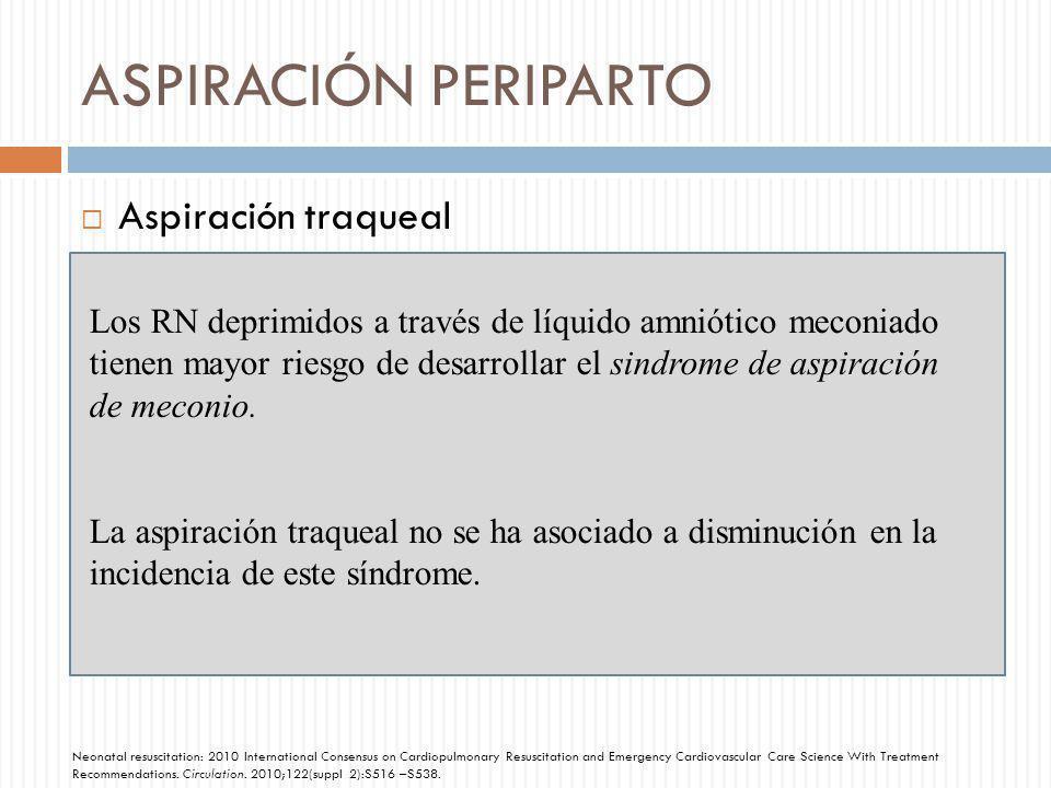 ASPIRACIÓN PERIPARTO Aspiración traqueal Los RN deprimidos a través de líquido amniótico meconiado tienen mayor riesgo de desarrollar el sindrome de a