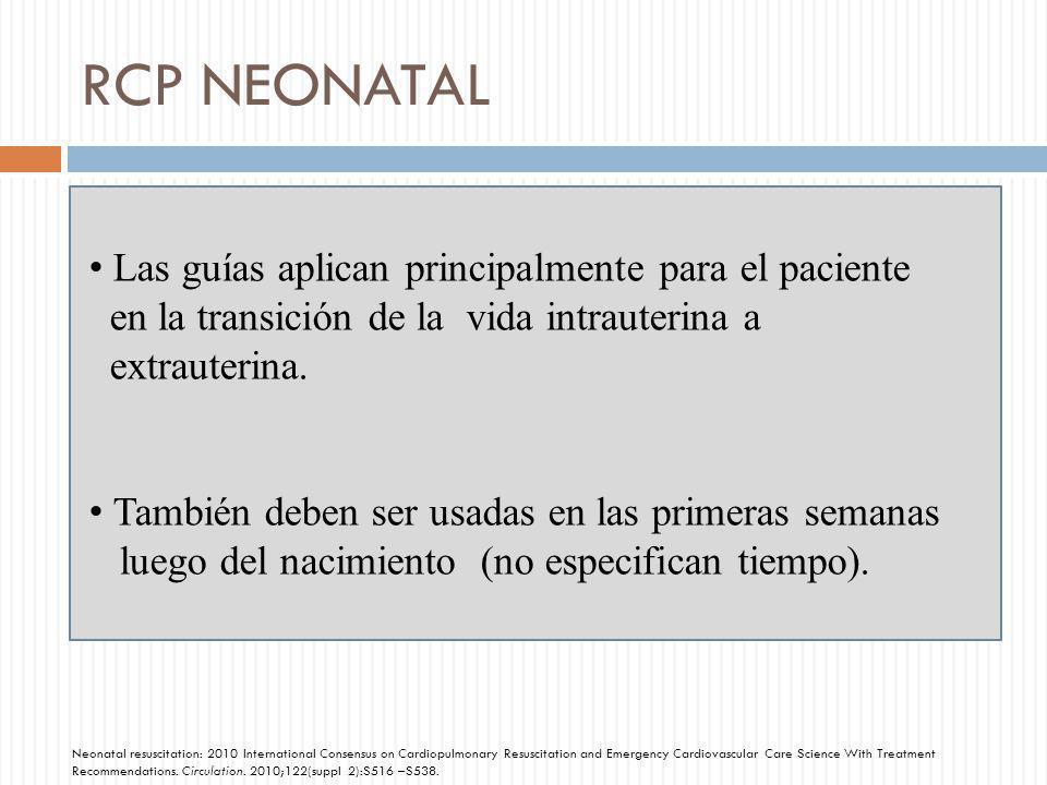 RCP NEONATAL Las guías aplican principalmente para el paciente en la transición de la vida intrauterina a extrauterina. También deben ser usadas en la