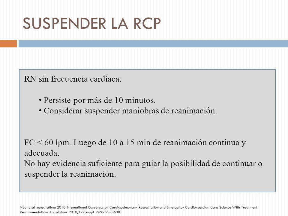 SUSPENDER LA RCP RN sin frecuencia cardíaca: Persiste por más de 10 minutos. Considerar suspender maniobras de reanimación. FC < 60 lpm. Luego de 10 a