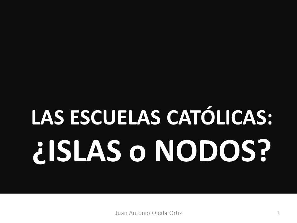 Juan Antonio Ojeda Ortiz 1 LAS ESCUELAS CATÓLICAS: ¿ISLAS o NODOS?