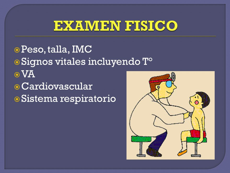 Peso, talla, IMC Signos vitales incluyendo T° VA Cardiovascular Sistema respiratorio