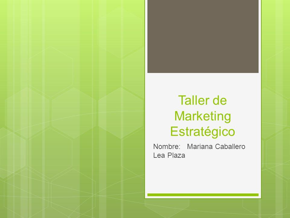Taller de Marketing Estratégico Nombre: Mariana Caballero Lea Plaza
