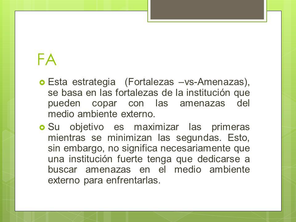 FA Esta estrategia (Fortalezas –vs-Amenazas), se basa en las fortalezas de la institución que pueden copar con las amenazas del medio ambiente externo