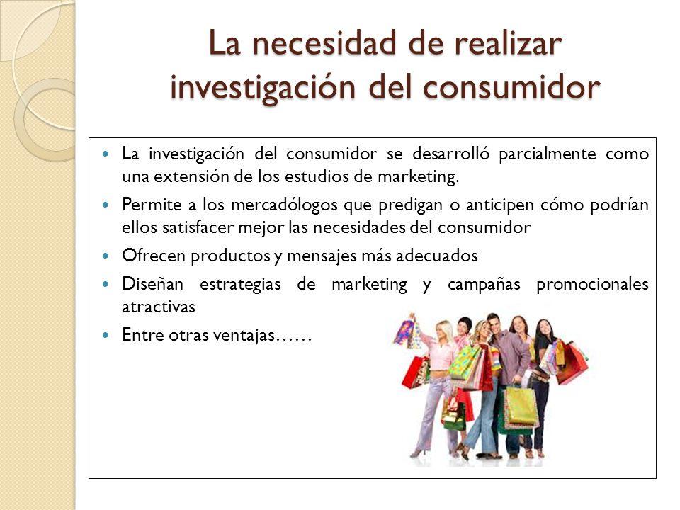 La necesidad de realizar investigación del consumidor La investigación del consumidor se desarrolló parcialmente como una extensión de los estudios de