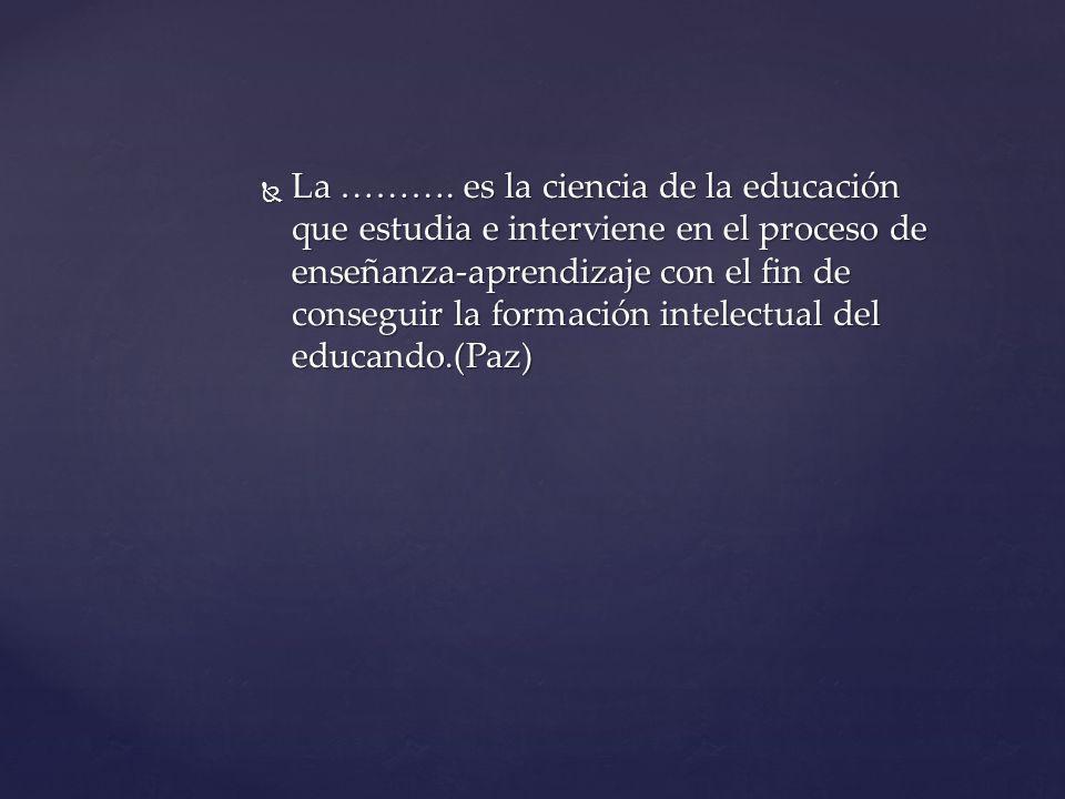 La Didáctica es la ciencia de la educación que estudia e interviene en el proceso de enseñanza-aprendizaje con el fin de conseguir la formación intelectual del educando.(Paz) La Didáctica es la ciencia de la educación que estudia e interviene en el proceso de enseñanza-aprendizaje con el fin de conseguir la formación intelectual del educando.(Paz)