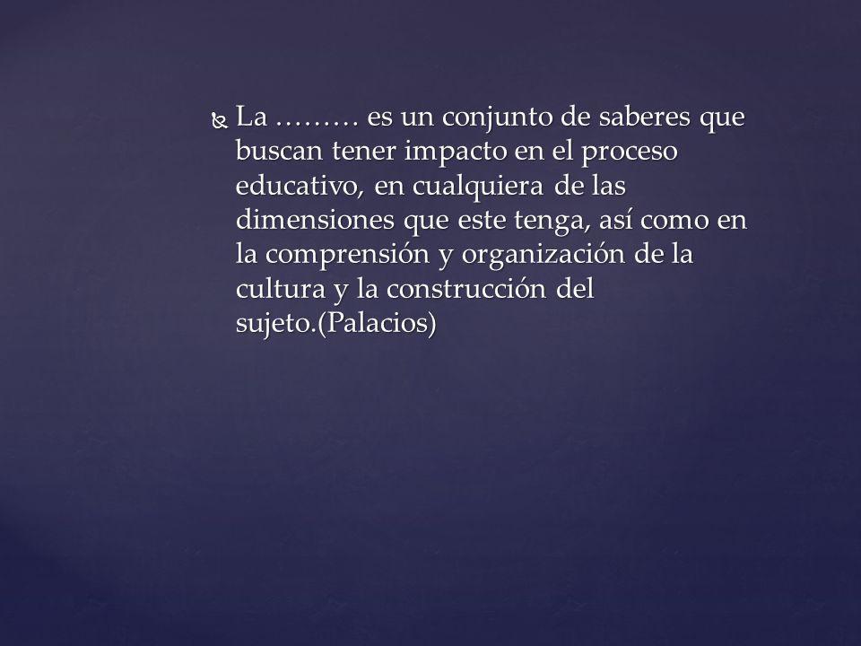 La ……… es un conjunto de saberes que buscan tener impacto en el proceso educativo, en cualquiera de las dimensiones que este tenga, así como en la comprensión y organización de la cultura y la construcción del sujeto.(Palacios) La ……… es un conjunto de saberes que buscan tener impacto en el proceso educativo, en cualquiera de las dimensiones que este tenga, así como en la comprensión y organización de la cultura y la construcción del sujeto.(Palacios)