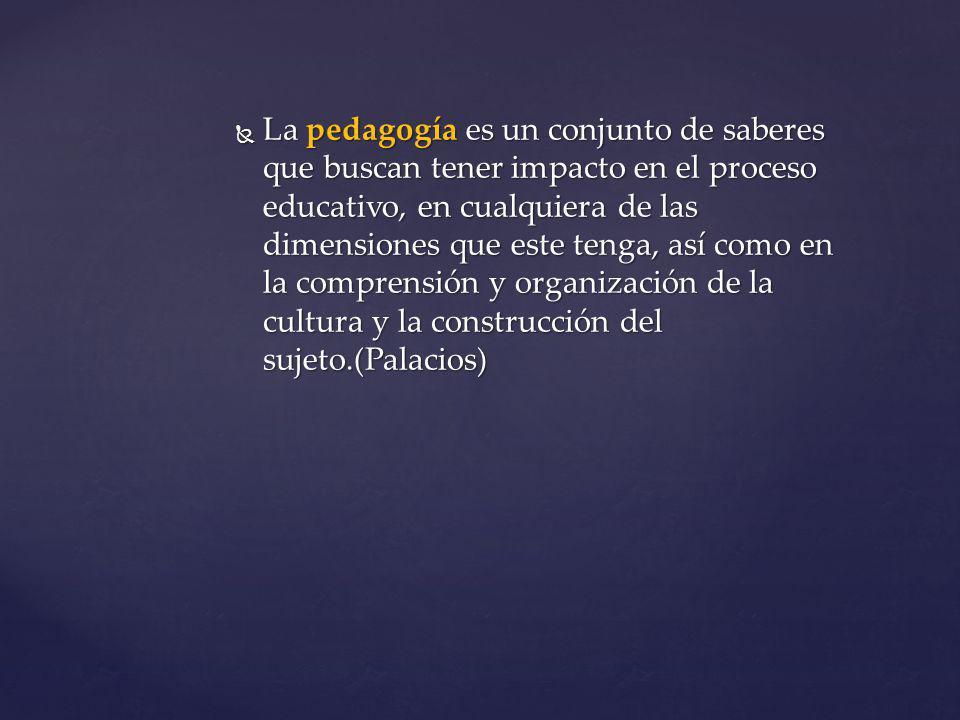La pedagogía es un conjunto de saberes que buscan tener impacto en el proceso educativo, en cualquiera de las dimensiones que este tenga, así como en la comprensión y organización de la cultura y la construcción del sujeto.(Palacios) La pedagogía es un conjunto de saberes que buscan tener impacto en el proceso educativo, en cualquiera de las dimensiones que este tenga, así como en la comprensión y organización de la cultura y la construcción del sujeto.(Palacios)