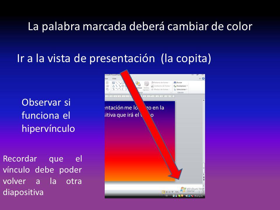 La palabra marcada deberá cambiar de color Ir a la vista de presentación (la copita) Observar si funciona el hipervínculo Recordar que el vínculo debe poder volver a la otra diapositiva