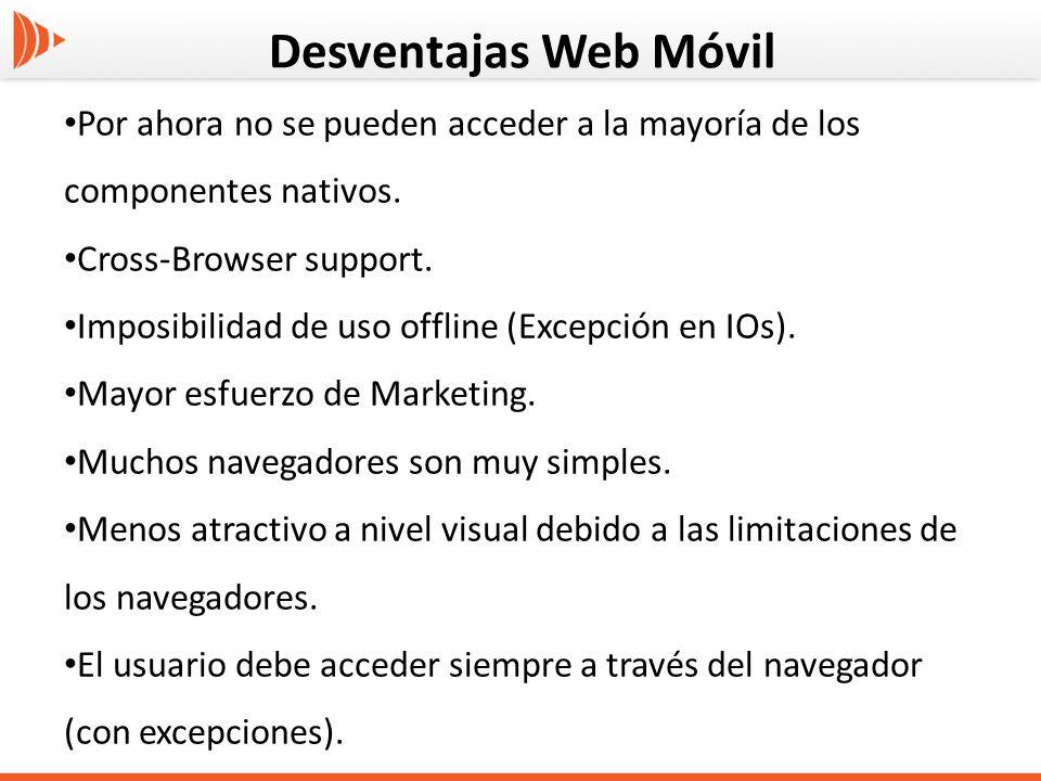 Desventajas Web Móvil Por ahora no se pueden acceder a la mayoría de los componentes nativos. Cross-Browser support. Imposibilidad de uso offline (Exc