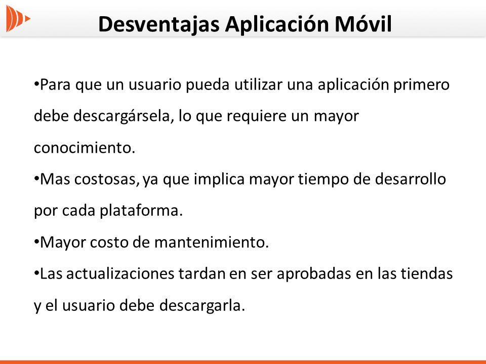 Desventajas Aplicación Móvil Para que un usuario pueda utilizar una aplicación primero debe descargársela, lo que requiere un mayor conocimiento. Mas