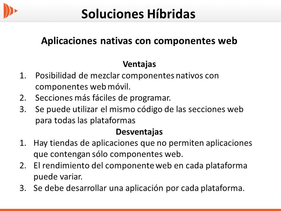 Soluciones Híbridas Aplicaciones nativas con componentes web Ventajas 1.Posibilidad de mezclar componentes nativos con componentes web móvil. 2.Seccio