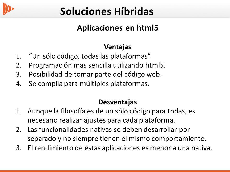 Soluciones Híbridas Aplicaciones en html5 Ventajas 1.Un sólo código, todas las plataformas. 2.Programación mas sencilla utilizando html5. 3.Posibilida