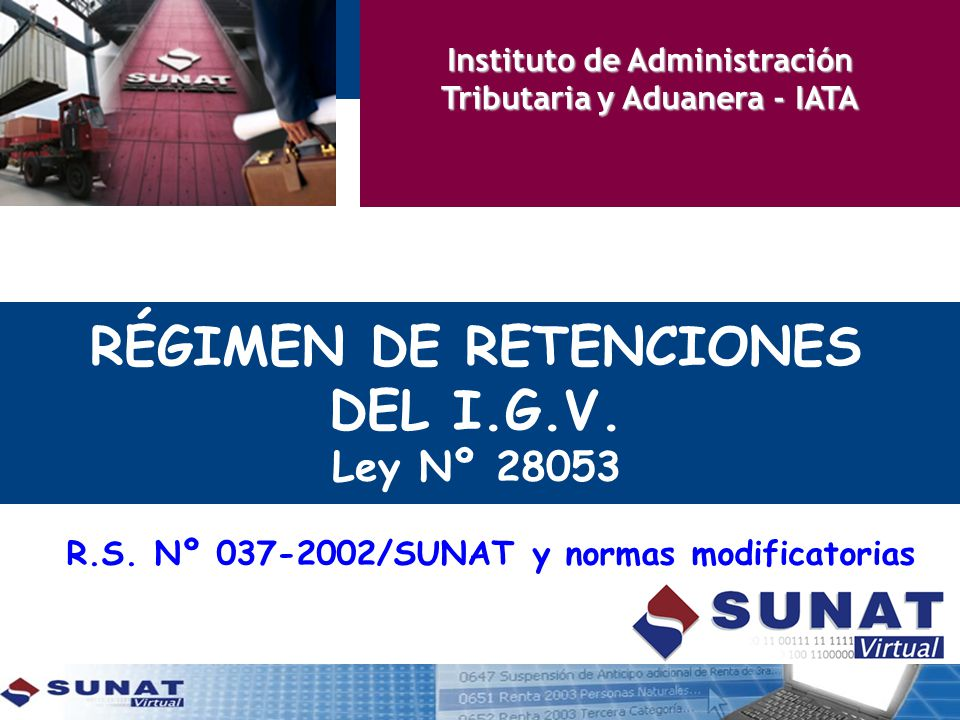 RÉGIMEN DE RETENCIONES DEL I.G.V. Ley Nº 28053 R.S. Nº 037-2002/SUNAT y normas modificatorias Instituto de Administración Tributaria y Aduanera - IATA
