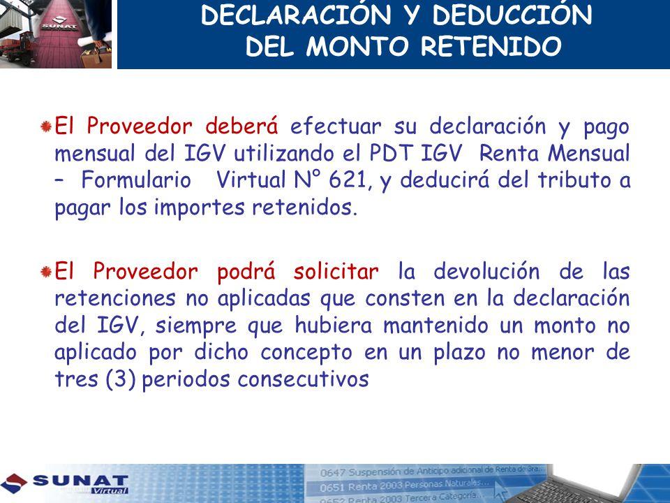 DECLARACIÓN Y DEDUCCIÓN DEL MONTO RETENIDO El Proveedor deberá efectuar su declaración y pago mensual del IGV utilizando el PDT IGV Renta Mensual – Fo