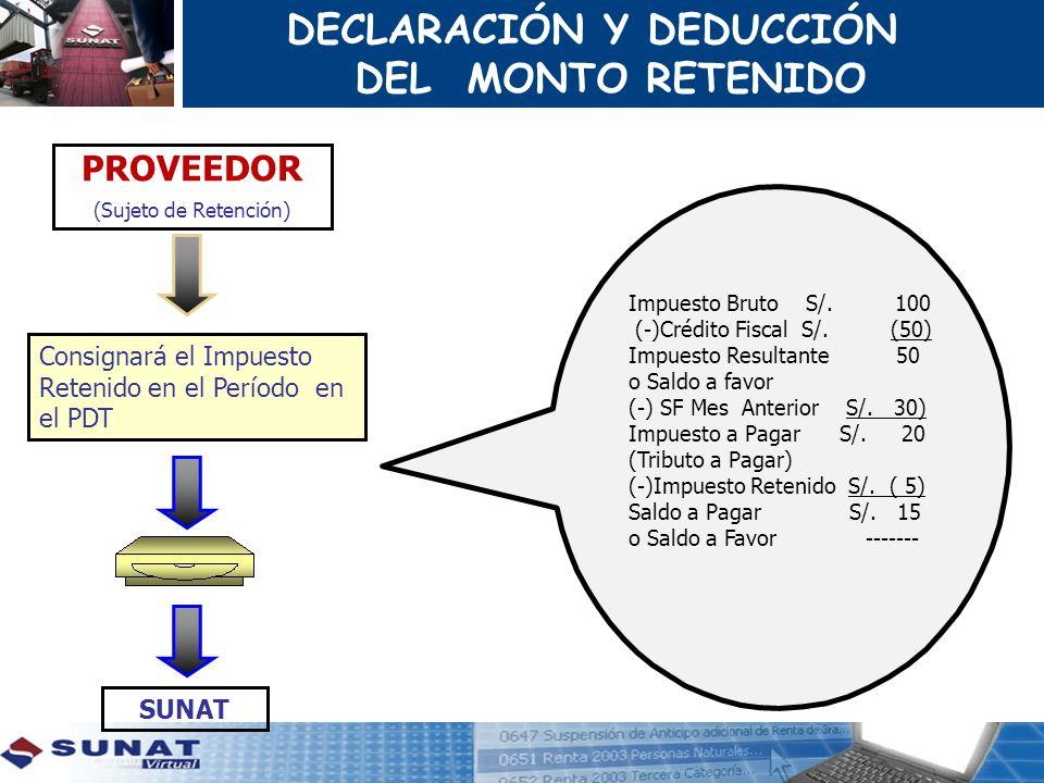 DECLARACIÓN Y DEDUCCIÓN DEL MONTO RETENIDO PROVEEDOR (Sujeto de Retención) SUNAT Impuesto Bruto S/. 100 (-)Crédito Fiscal S/. (50) Impuesto Resultante