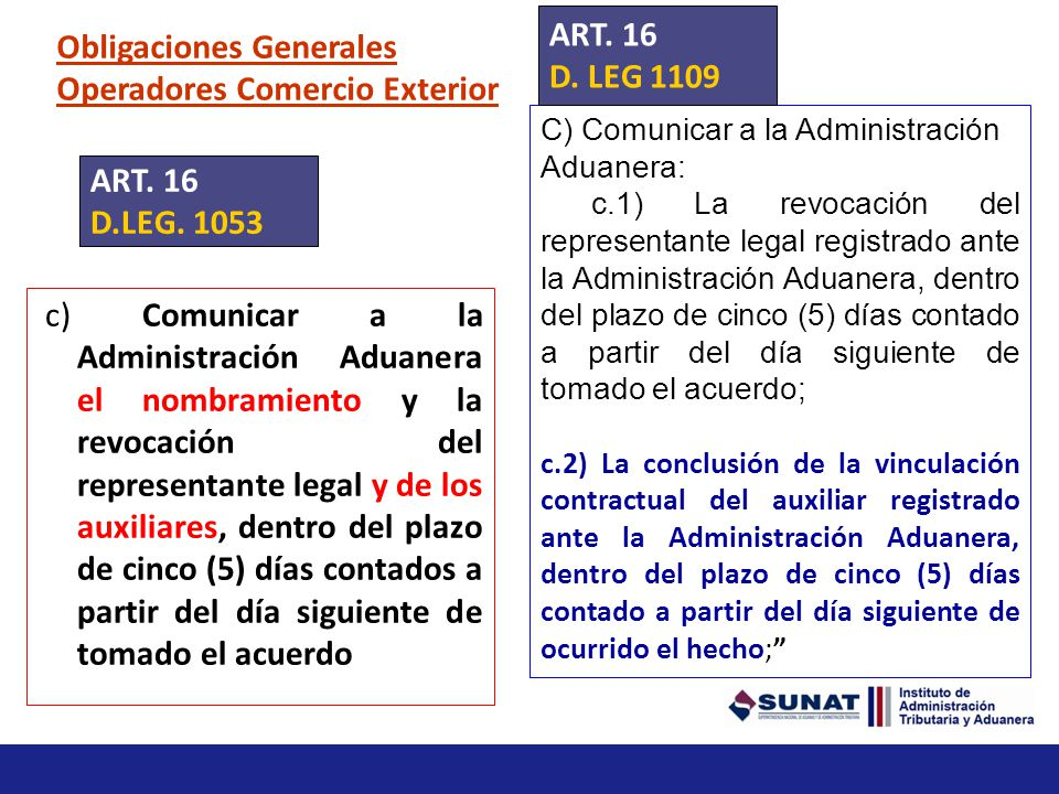 Obligaciones Generales Operadores Comercio Exterior c) Comunicar a la Administración Aduanera el nombramiento y la revocación del representante legal y de los auxiliares, dentro del plazo de cinco (5) días contados a partir del día siguiente de tomado el acuerdo ART.